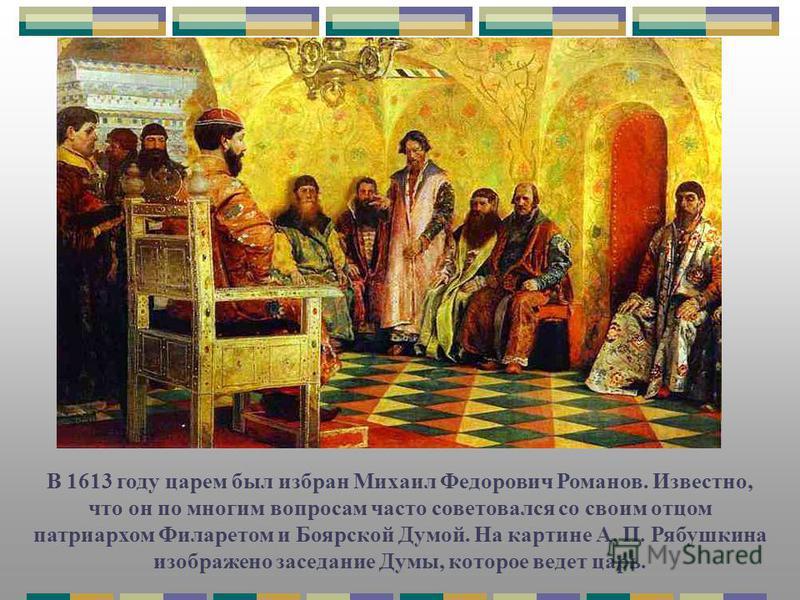 В 1613 году царем был избран Михаил Федорович Романов. Известно, что он по многим вопросам часто советовался со своим отцом патриархом Филаретом и Боярской Думой. На картине А. П. Рябушкина изображено заседание Думы, которое ведет царь.