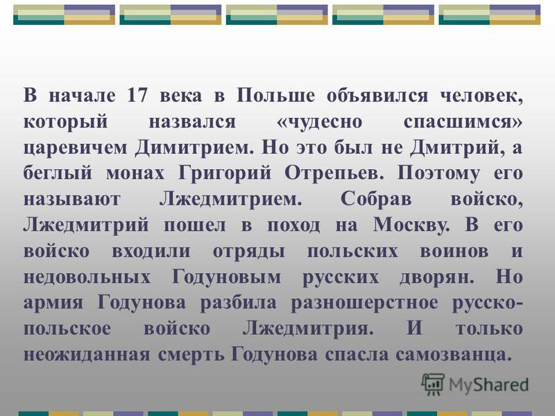 В начале 17 века в Польше объявился человек, который назвался «чудесно спасшимся» царевичем Димитрием. Но это был не Дмитрий, а беглый монах Григорий Отрепьев. Поэтому его называют Лжедмитрием. Собрав войско, Лжедмитрий пошел в поход на Москву. В его