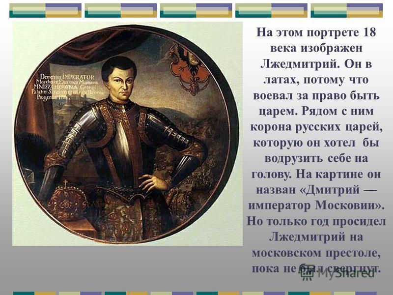 На этом портрете 18 века изображен Лжедмитрий. Он в латах, потому что воевал за право быть царем. Рядом с ним корона русских царей, которую он хотел бы водрузить себе на голову. На картине он назван «Дмитрий император Московии». Но только год просиде