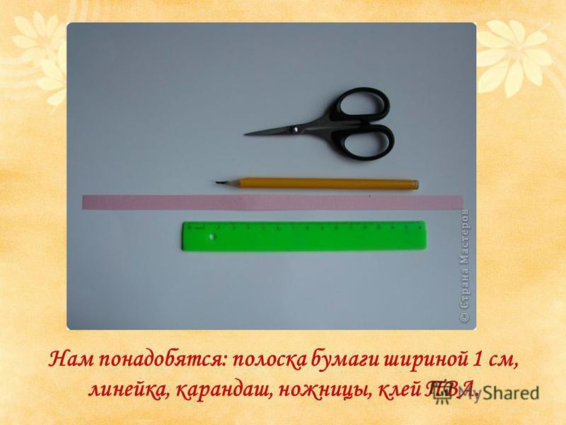 Нам понадобятся: полоска бумаги шириной 1 см, линейка, карандаш, ножницы, клей ПВА.