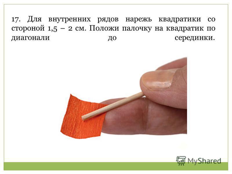 17. Для внутренних рядов нарежь квадратики со стороной 1,5 – 2 см. Положи палочку на квадратик по диагонали до серединки.
