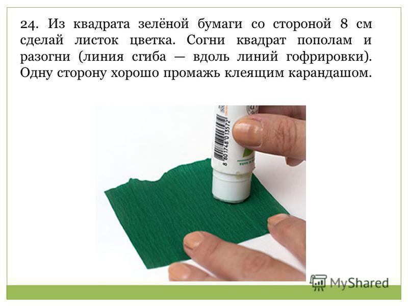 24. Из квадрата зелёной бумаги со стороной 8 см сделай листок цветка. Согни квадрат пополам и разогни (линия сгиба вдоль линий гофрировки). Одну сторону хорошо промажь клеящим карандашом.