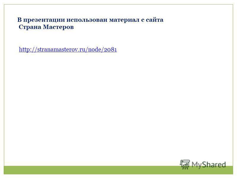 В презентации использован материал с сайта Страна Мастеров http://stranamasterov.ru/node/2081