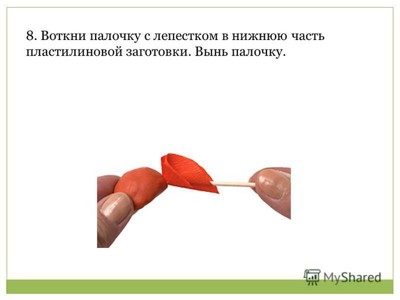 Воткни палочку с лепестком в нижнюю часть пластилиновой заготовки. Вынь палочку. 8. Воткни палочку с лепестком в нижнюю часть пластилиновой заготовки. Вынь палочку.