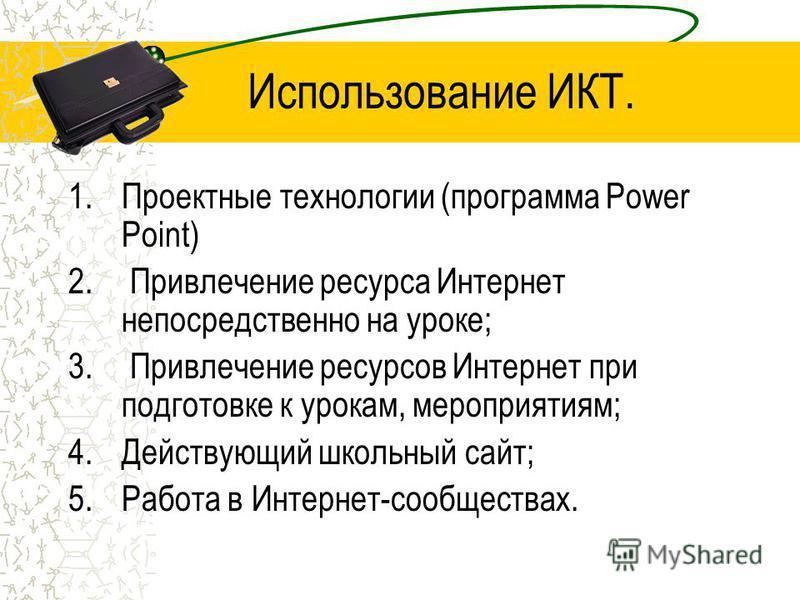 Использование ИКТ. 1. Проектные технологии (программа Power Point) 2. Привлечение ресурса Интернет непосредственно на уроке; 3. Привлечение ресурсов Интернет при подготовке к урокам, мероприятиям; 4. Действующий школьный сайт; 5. Работа в Интернет-со