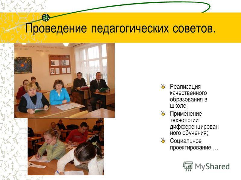 Проведение педагогических советов. Реализация качественного образования в школе; Применение технологии дифференцирован ного обучения; Социальное проектирование….