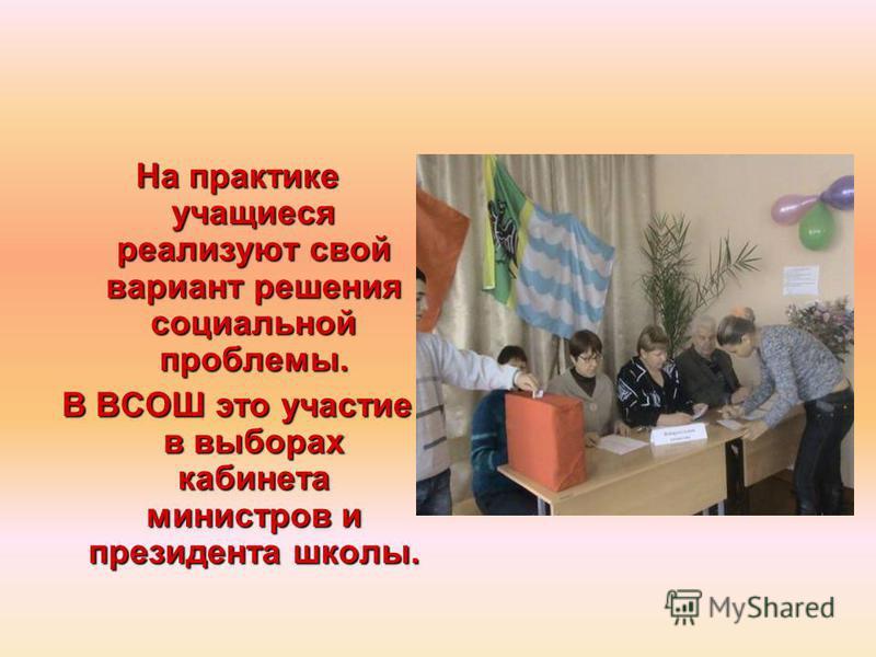 На практике учащиеся реализуют свой вариант решения социальной проблемы. В ВСОШ это участие в выборах кабинета министров и президента школы.