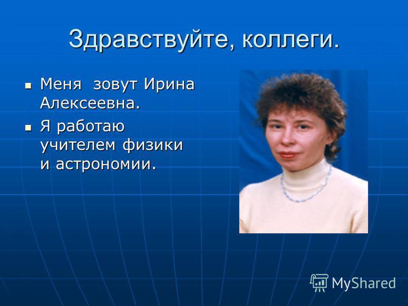 Здравствуйте, коллеги. Меня Меня зовут Ирина Алексеевна. Яработаю учителем физики и астрономии.