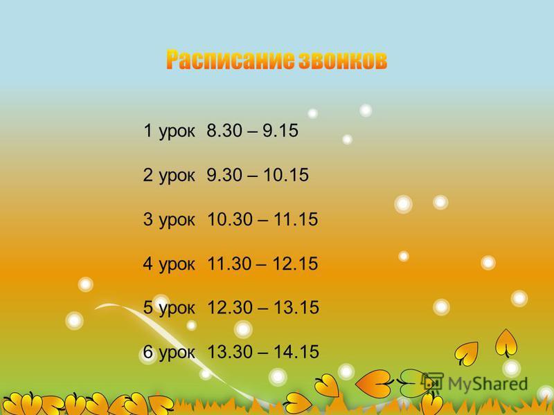 1 урок 8.30 – 9.15 2 урок 9.30 – 10.15 3 урок 10.30 – 11.15 4 урок 11.30 – 12.15 5 урок 12.30 – 13.15 6 урок 13.30 – 14.15