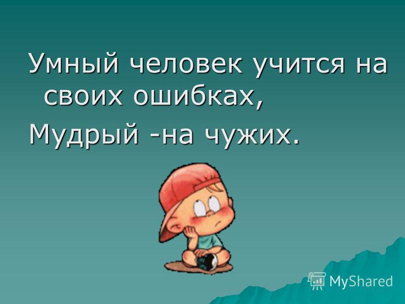 Умный человек учится на своих ошибках, Мудрый -на чужих.