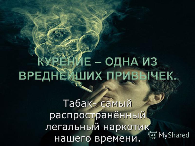 Табак- самый распространённый легальный наркотик нашего времени.