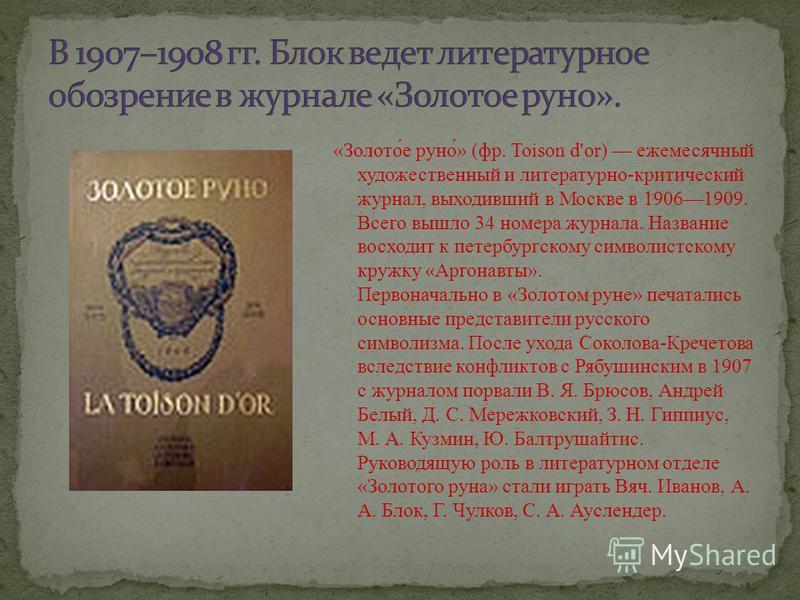 «Золото́е руно́» (фр. Toison d'or) ежемесячный художественный и литературно-критический журнал, выходивший в Москве в 19061909. Всего вышло 34 номера журнала. Название восходит к петербургскому символистскому кружку «Аргонавты». Первоначально в «Золо