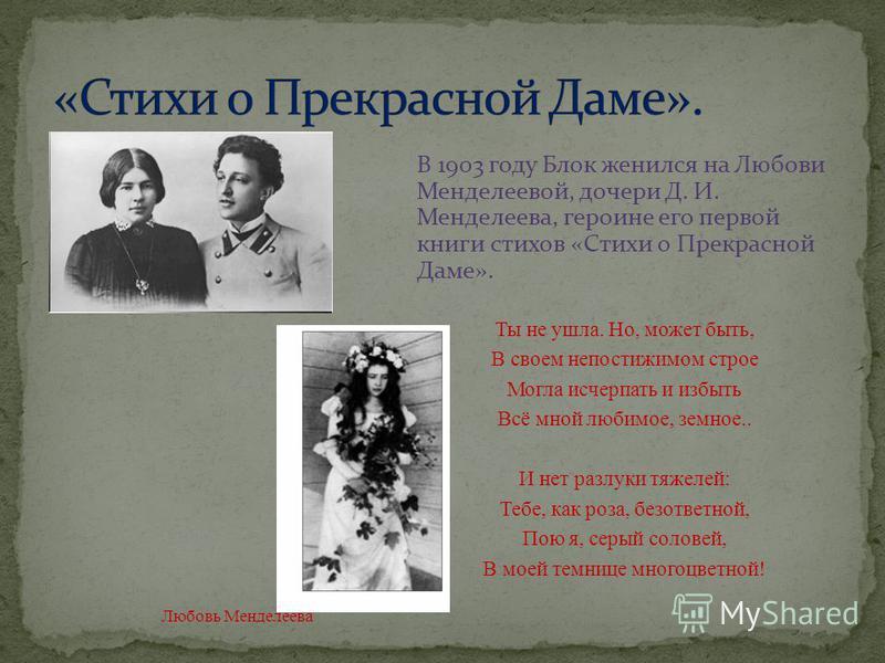 В 1903 году Блок женился на Любови Менделеевой, дочери Д. И. Менделеева, героине его первой книги стихов «Стихи о Прекрасной Даме». Ты не ушла. Но, может быть, В своем непостижимом строе Могла исчерпать и избыть Всё мной любимое, земное.. И нет разлу