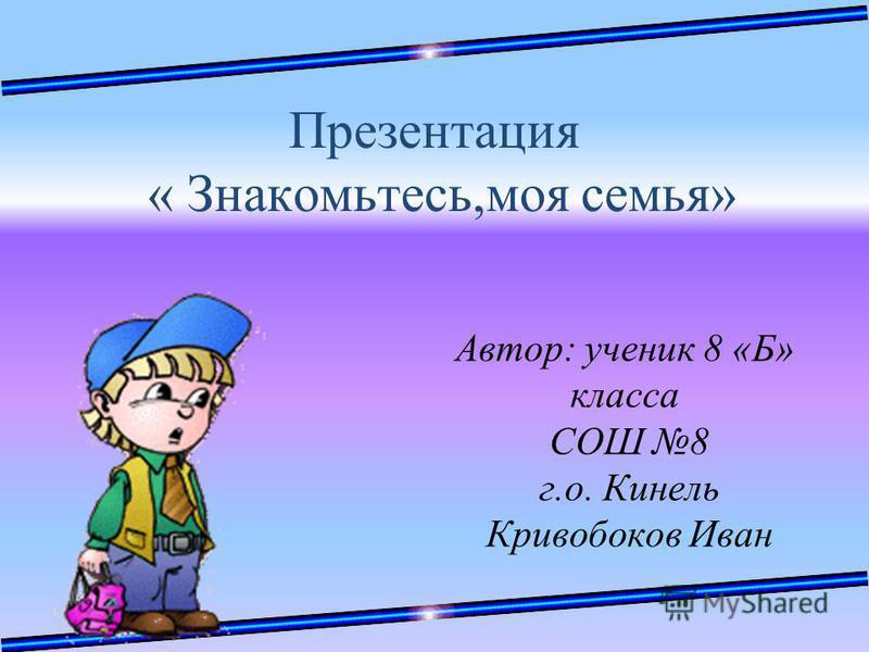 Презентация « Знакомьтесь,моя семья» Автор: ученик 8 «Б» класса СОШ 8 г.о. Кинель Кривобоков Иван