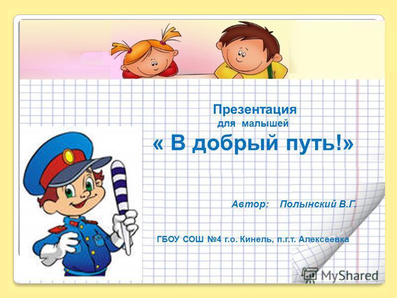 Презентация для малышей « В добрый путь!» Автор: Полынский В.Г. ГБОУ СОШ 4 г.о. Кинель, п.г.т. Алексеевка