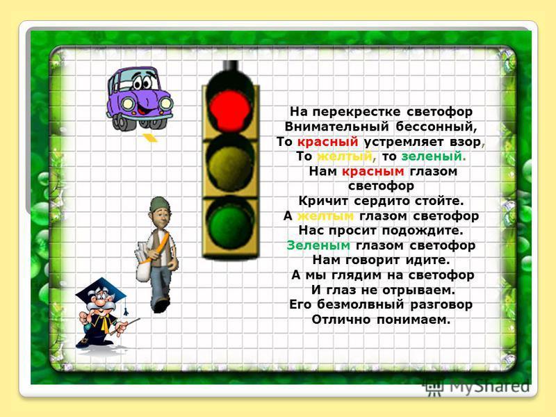 На перекрестке светофор Внимательный бессонный, То красный устремляет взор, То желтый, то зеленый. Нам красным глазом светофор Кричит сердито стойте. А желтым глазом светофор Нас просит подождите. Зеленым глазом светофор Нам говорит идите. А мы гляди