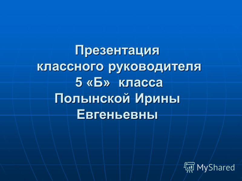 Презентация классного руководителя 5 «Б» класса Полынской Ирины Евгеньевны