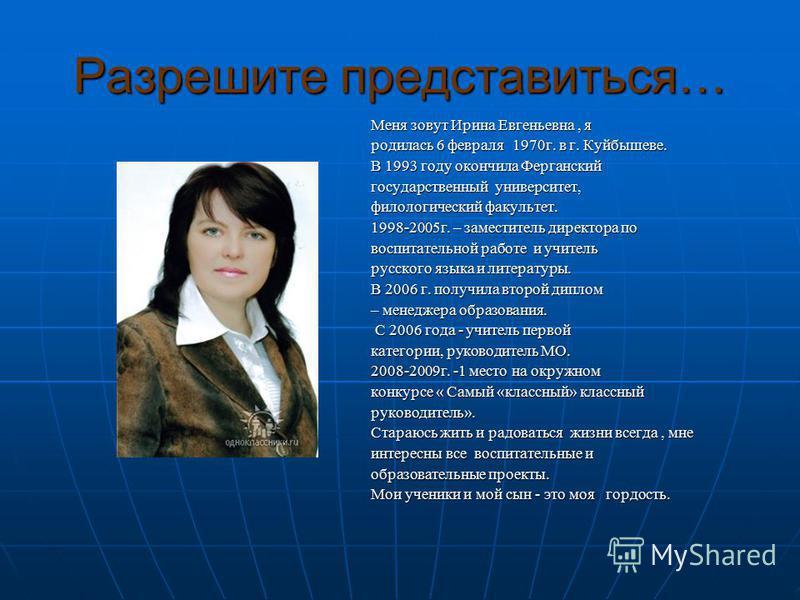 Разрешите представиться… Меня зовут Ирина Евгеньевна, я родилась 6 февраля 1970 г. в г. Куйбышеве. В 1993 году окончила Ферганский государственный университет, филологический факультет. 1998-2005 г. – заместитель директора по воспитательной работе и