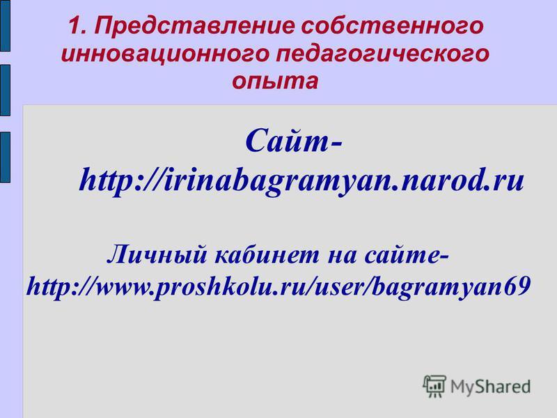1. Представление собственного инновационного педагогического опыта Сайт- http://irinabagramyan.narod.ru Личный кабинет на сайте- http://www.proshkolu.ru/user/bagramyan69