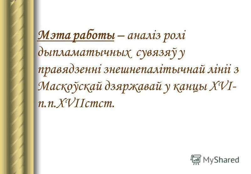 Мэта работы – аналіз ролі дыпламатычных сувязяў у правядзенні знешнепалітычнай лініі з Маскоўскай дзяржавай у канцы XVI- п.п.XVIIстст.