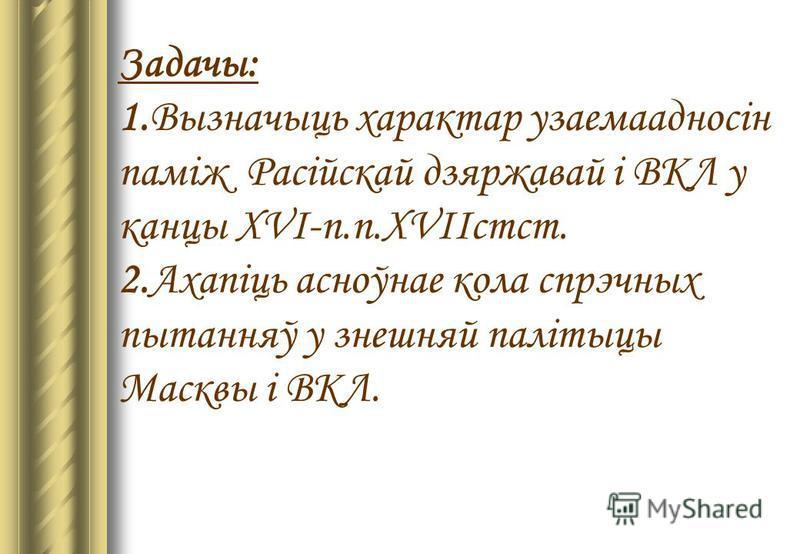 Задачы: 1.Вызначыць характар узаемаадносін паміж Расійскай дзяржавай і ВКЛ у канцы XVI-п.п.XVIIстст. 2.Ахапіць асноўнае кола спрэчных пытанняў у знешняй палітыцы Масквы і ВКЛ.
