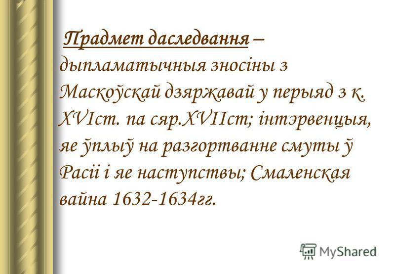 Прадмет даследвання – дыпламатычныя зносіны з Маскоўскай дзяржавай у перыяд з к. XVIст. па сяр.XVIIст; інтэрвенцыя, яе ўплыў на разгортванне смуты ў Расіі і яе наступствы; Смаленская вайна 1632-1634гг.