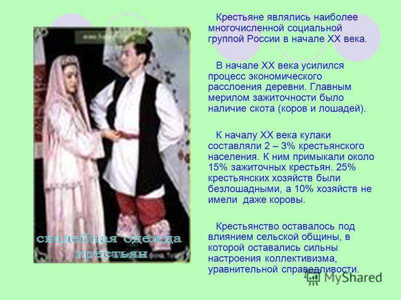 Крестьяне являлись наиболее многочисленной социальной группой России в начале XX века. В начале XX века усилился процесс экономического расслоения деревни. Главным мерилом зажиточности было наличие скота (коров и лошадей). К началу XX века кулаки сос
