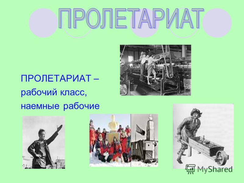 ПРОЛЕТАРИАТ – рабочий класс, наемные рабочие