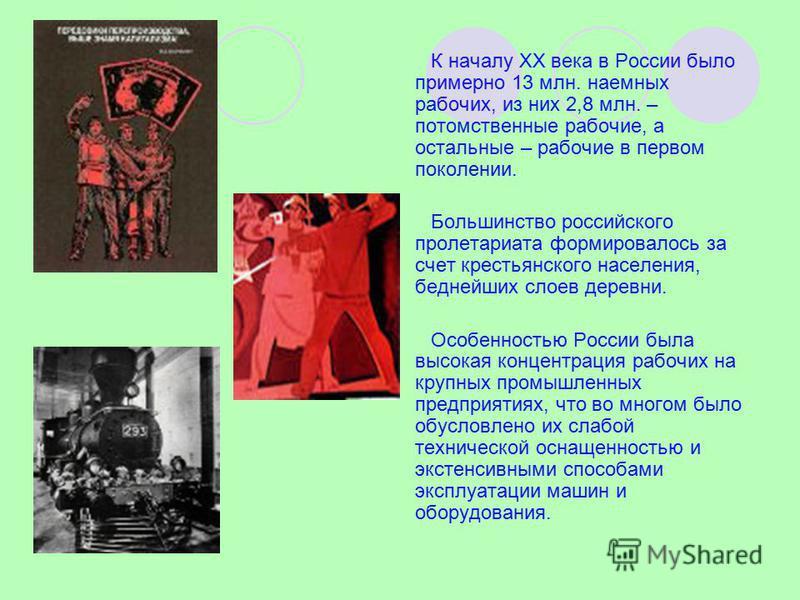 К началу XX века в России было примерно 13 млн. наемных рабочих, из них 2,8 млн. – потомственные рабочие, а остальные – рабочие в первом поколении. Большинство российского пролетариата формировалось за счет крестьянского населения, беднейших слоев де