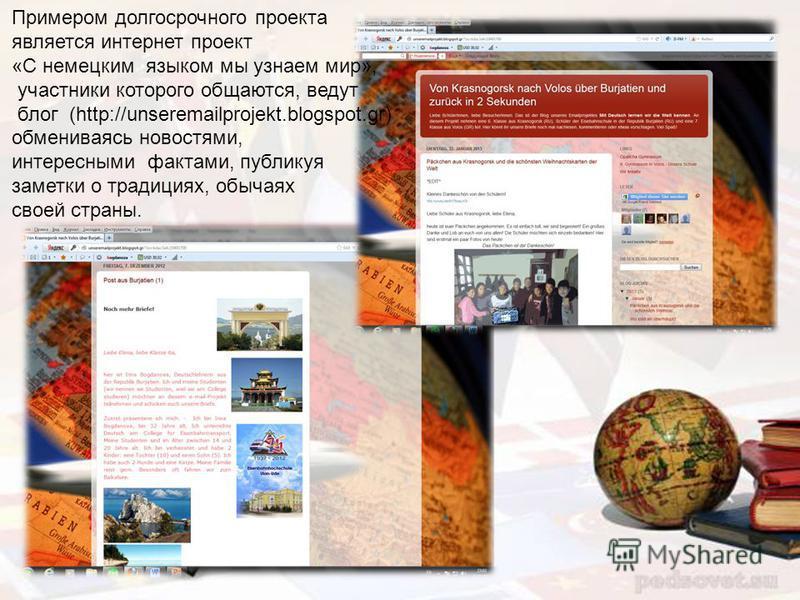 Примером долгосрочного проекта является интернет проект «С немецким языком мы узнаем мир», участники которого общаются, ведут блог (http://unseremailprojekt.blogspot.gr) обмениваясь новостями, интересными фактами, публикуя заметки о традициях, обычая