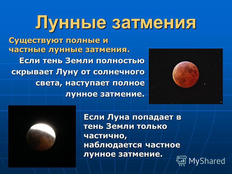 Лунные затмения Существуют полные и частные лунные затмения. Если тень Земли полностью скрывает Луну от солнечного света, наступает полное лунное затмение. Если Луна попадает в тень Земли только частично, наблюдается частное лунное затмение.