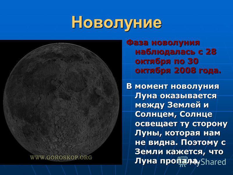 Новолуние Фаза новолуния наблюдалась с 28 октября по 30 октября 2008 года. В момент новолуния Луна оказывается между Землей и Солнцем, Солнце освещает ту сторону Луны, которая нам не видна. Поэтому с Земли кажется, что Луна пропала.