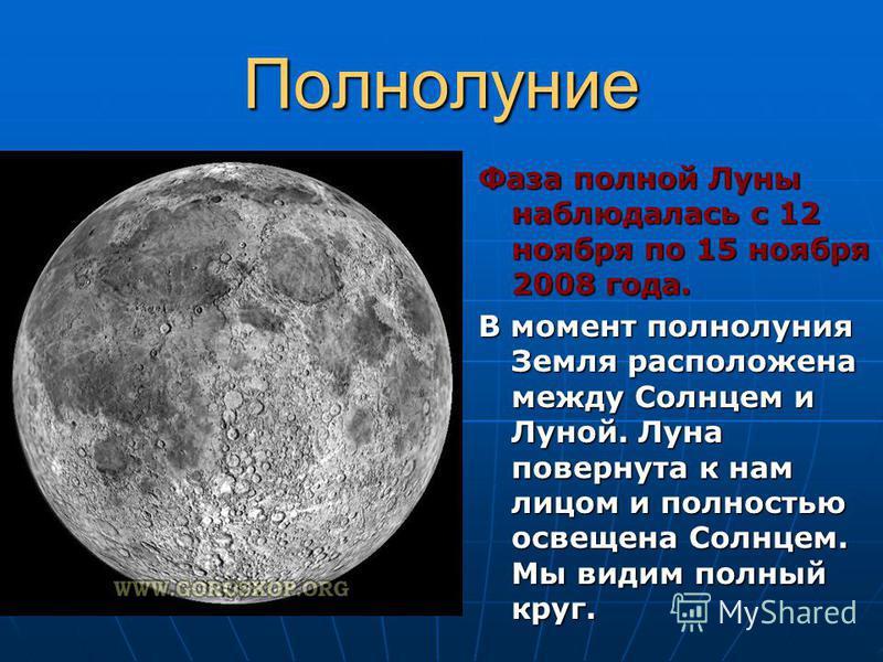 Полнолуние Фаза полной Луны наблюдалась с 12 ноября по 15 ноября 2008 года. В момент полнолуния Земля расположена между Солнцем и Луной. Луна повернута к нам лицом и полностью освещена Солнцем. Мы видим полный круг.