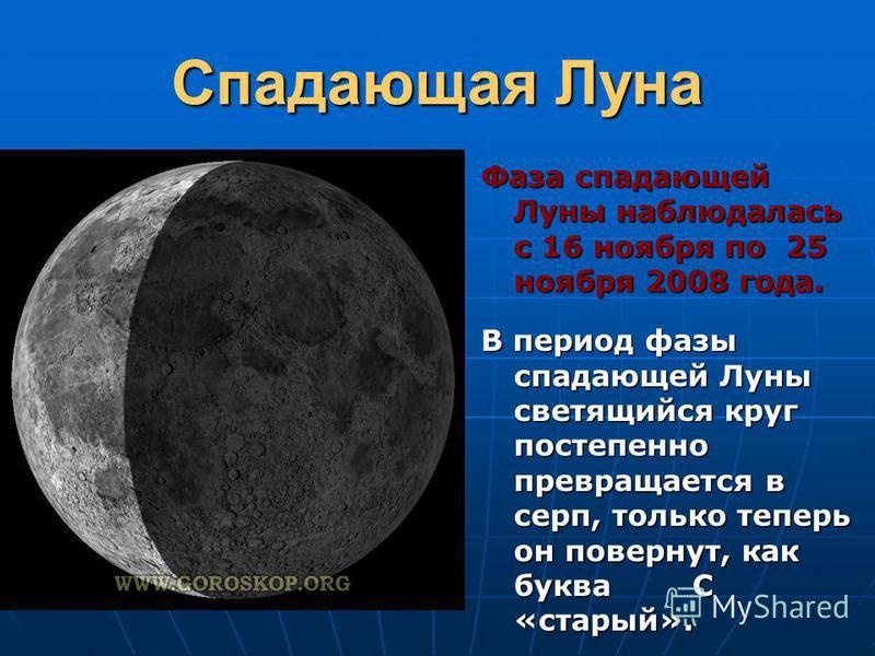 Спадающая Луна Фаза спадающей Луны наблюдалась с 16 ноября по 25 ноября 2008 года. В период фазы спадающей Луны светящийся круг постепенно превращается в серп, только теперь он повернут, как буква С «старый».
