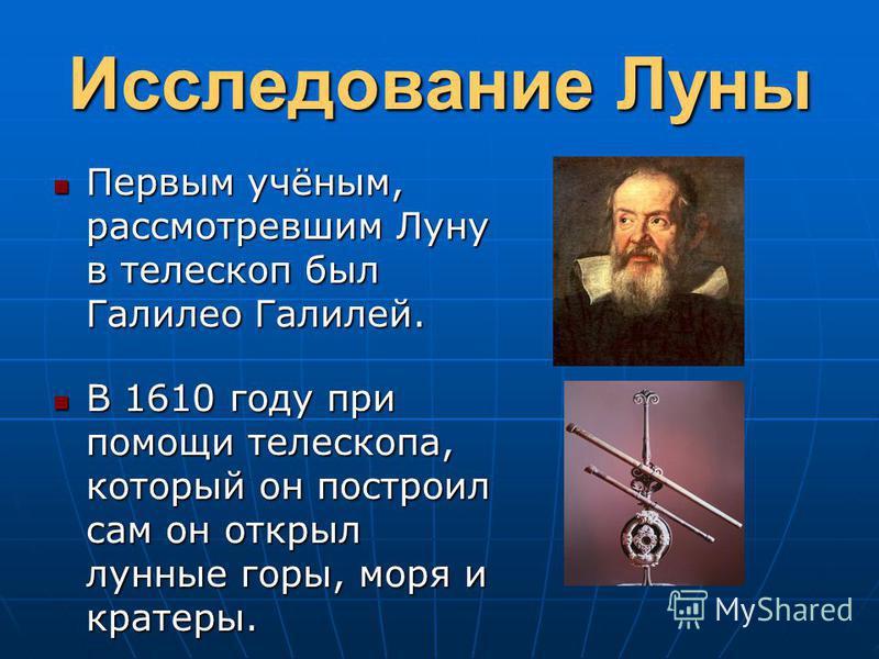Исследование Луны Первым учёным, рассмотревшим Луну в телескоп был Галилео Галилей. Первым учёным, рассмотревшим Луну в телескоп был Галилео Галилей. В 1610 году при помощи телескопа, который он построил сам он открыл лунные горы, моря и кратеры. В 1