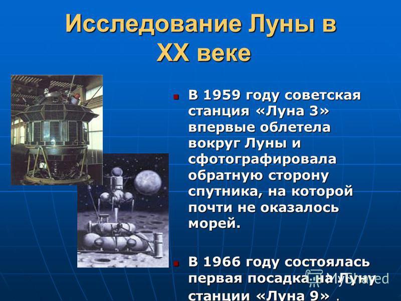 Исследование Луны в XX веке В 1959 году советская станция «Луна 3» впервые облетела вокруг Луны и сфотографировала обратную сторону спутника, на которой почти не оказалось морей. В 1959 году советская станция «Луна 3» впервые облетела вокруг Луны и с