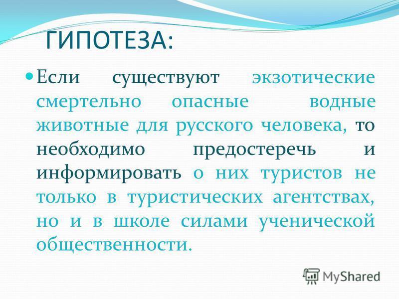 ГИПОТЕЗА: Если существуют экзотические смертельно опасные водные животные для русского человека, то необходимо предостеречь и информировать о них туристов не только в туристических агентствах, но и в школе силами ученической общественности.