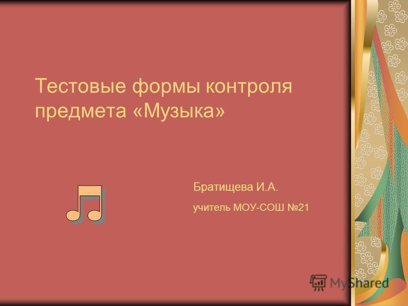 Тестовые формы контроля предмета «Музыка» Братищева И.А. учитель МОУ-СОШ 21