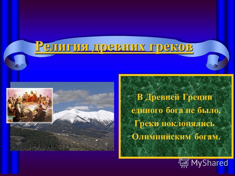 Религия древних греков В Древней Греции единого бога не было. Греки поклонялись Олимпийским богам.