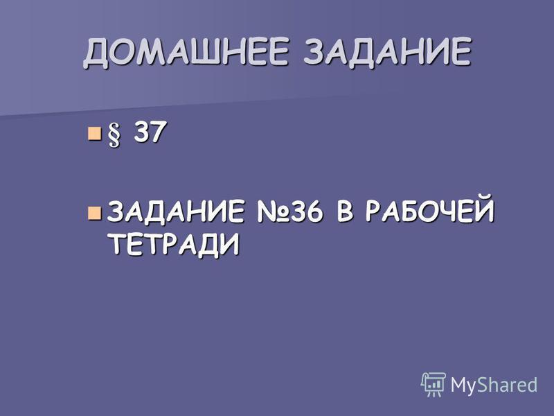 ДОМАШНЕЕ ЗАДАНИЕ § 37 § 37 ЗАДАНИЕ 36 В РАБОЧЕЙ ТЕТРАДИ ЗАДАНИЕ 36 В РАБОЧЕЙ ТЕТРАДИ