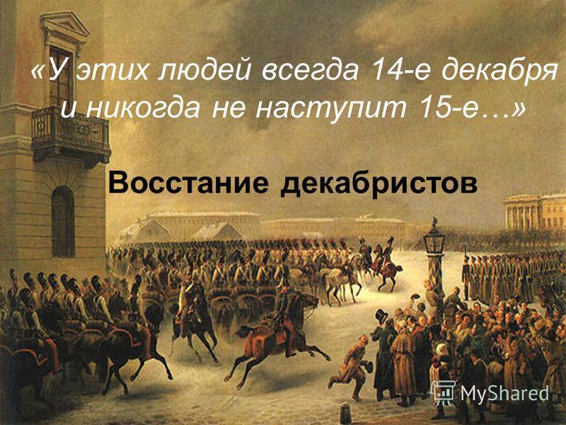 «У этих людей всегда 14-е декабря и никогда не наступит 15-е…» Восстание декабристов