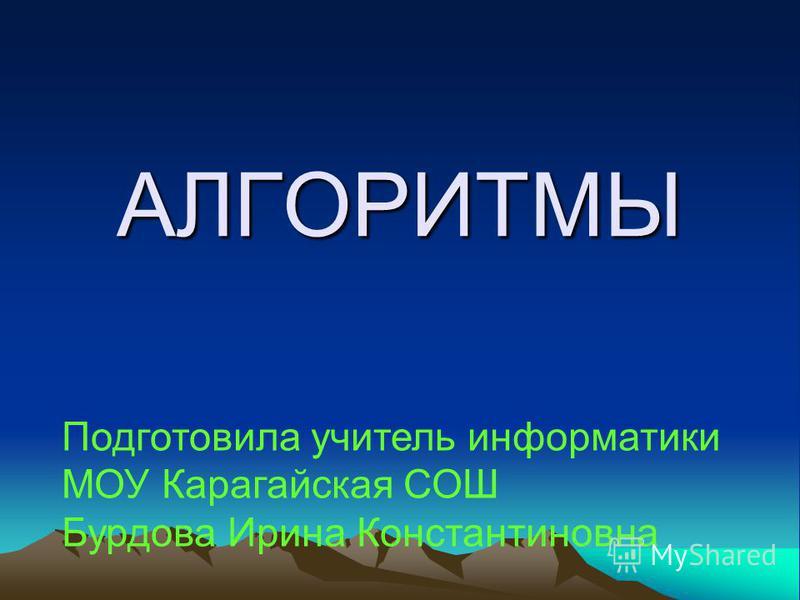 АЛГОРИТМЫ Подготовила учитель информатики МОУ Карагайская СОШ Бурдова Ирина Константиновна