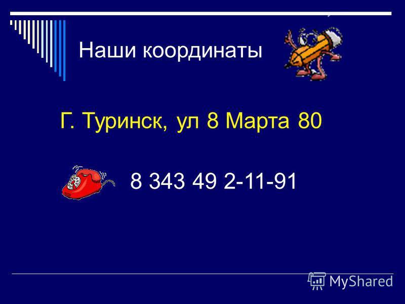 Наши координаты Г. Туринск, ул 8 Марта 80 8 343 49 2-11-91