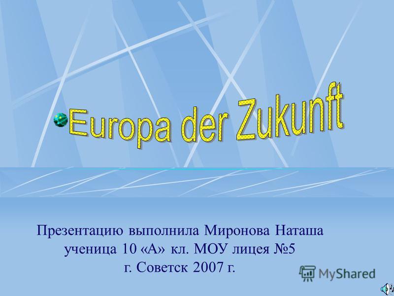 Презентацию выполнила Миронова Наташа ученица 10 «А» кл. МОУ лицея 5 г. Советск 2007 г.