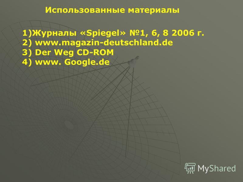 Использованные материалы 1)Журналы «Spiegel» 1, 6, 8 2006 г. 2) www.magazin-deutschland.de 3) Der Weg CD-ROM 4) www. Google.de