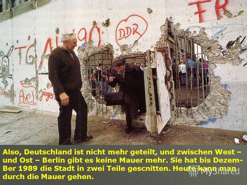 Also, Deutschland ist nicht mehr geteilt, und zwischen West – und Ost – Berlin gibt es keine Mauer mehr. Sie hat bis Dezem- Ber 1989 die Stadt in zwei Teile gescnitten. Heute kann man durch die Mauer gehen.
