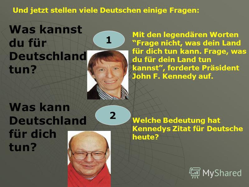 Und jetzt stellen viele Deutschen einige Fragen: Was kannst du für Deutschland tun? 1 Mit den legendären Worten Frage nicht, was dein Land für dich tun kann. Frage, was du für dein Land tun kannst, forderte Präsident John F. Kennedy auf. Was kann Deu