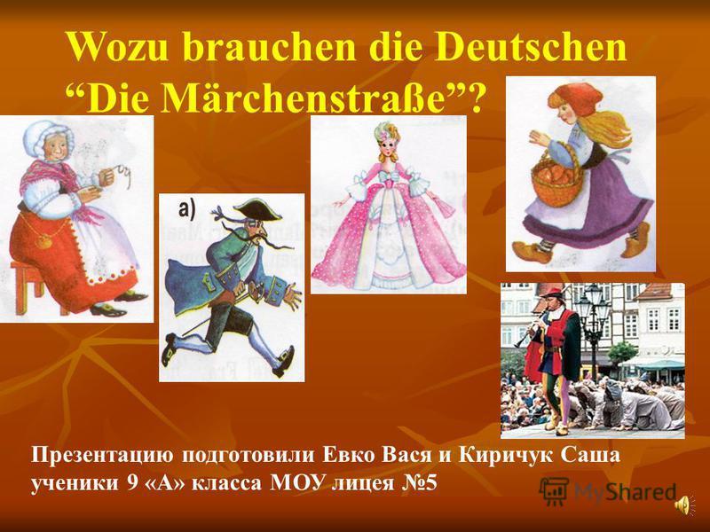 Wozu brauchen die Deutschen Die Märchenstraße? Презентацию подготовили Евко Вася и Киричук Саша ученики 9 «А» класса МОУ лицея 5
