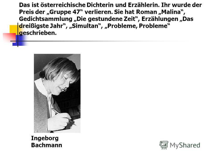 Das ist österreichische Dichterin und Erzählerin. Ihr wurde der Preis der Gruppe 47 verlieren. Sie hat Roman Malina, Gedichtsammlung Die gestundene Zeit, Erzählungen Das dreißigste Jahr, Simultan, Probleme, Probleme geschrieben. Ingeborg Bachmann
