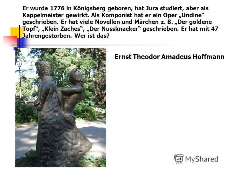 Er wurde 1776 in Königsberg geboren, hat Jura studiert, aber als Kappelmeister gewirkt. Als Komponist hat er ein Oper Undine geschrieben. Er hat viele Novellen und Märchen z. B. Der goldene Topf, Klein Zaches, Der Nussknacker geschrieben. Er hat mit